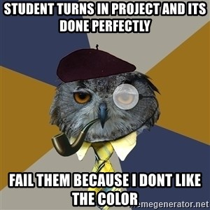 Art Professor Owl - student turns in project and its done perfectly fail them because i dont like the color