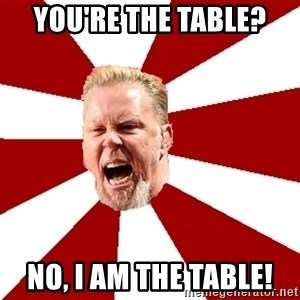 James The Table - You're The table? no, i am the table!