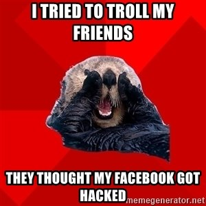 Otter Failure - I tried to troll my friends they thought my facebook got hacked