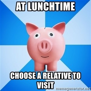Cheapskate pig - at lunchtime choose a relative to visit