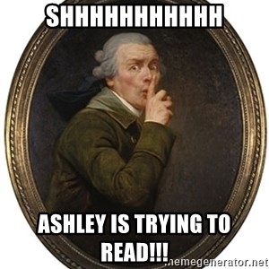 Josep Ducreux Shhh - SHHHHHHHHHHH ASHLEY IS TRYING TO READ!!!