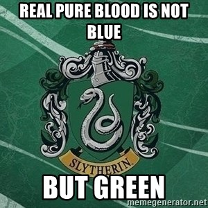 T_Slytherin - real pure blood is not blue but green