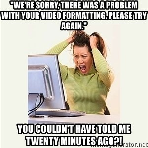 "Frustrating Internet User - ""WE'RE SORRY, THERE WAS A PROBLEM WITH YOUR video formatting. please try again."" you couldn't have told me twenty minutes ago?!"