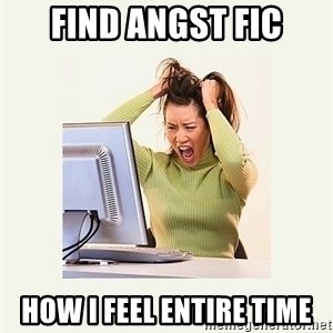Frustrating Internet User - find angst fic how i feel entire time