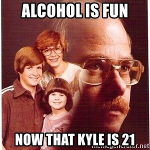 Family Man - Alcohol is fun now that kyle is 21