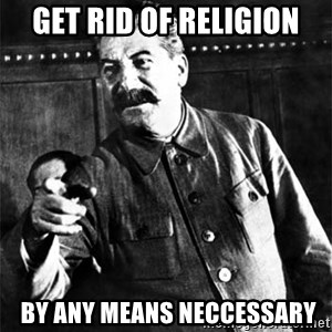 Joseph Stalin - Get rid of religion  by any means neccessary