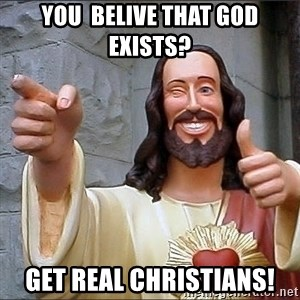 Jesus - you  belive that god exists? get real christians!
