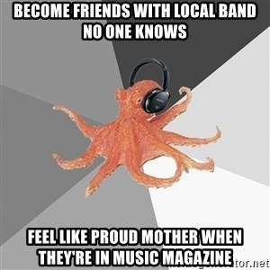 Musicnerdoctopus - Become friends with local band no one knows feel like proud mother when they're in Music Magazine