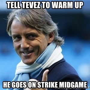 Mancini - Tell TEvez to Warm up he goes on strike midgame