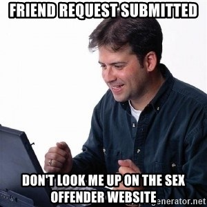 Lonely Computer Guy - friend request submitted don't look me up on the sex offender website