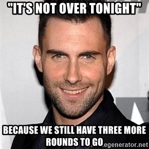 """Adam Levine - """"It'S NOT OVER TONIGHT"""" BECAUSE WE STILL HAVE THREE MORE ROUNDS TO GO"""