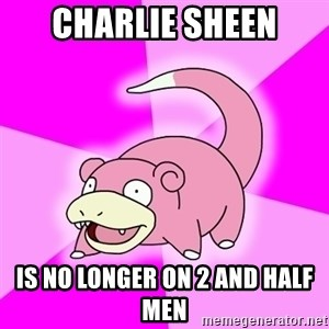 Slowpoke - Charlie Sheen is no longer on 2 and half men