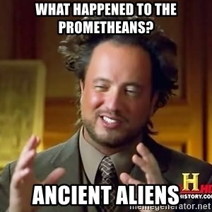 Ancient Aliens - what happened to the prometheans? Ancient aliens