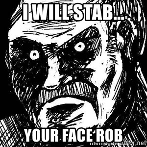 What's all this racket - I will stab... Your face Rob
