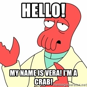 Why not zoidberg? - HELLO! MY name is vera! i'm a crab!