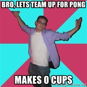 Douchebag Roommate - bro, lets team up for pong makes 0 cups
