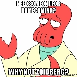 Why not zoidberg? - need someone for homecoming? Why not zoidberg?