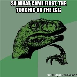 Philosoraptor - So what came first, the torchic or the egg