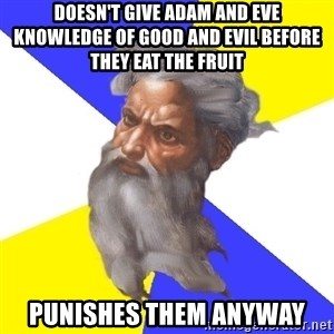 God - DOESN'T GIVE ADAM AND EVE KNOWLEDGE OF GOOD AND EVIL BEFORE THEY EAT THE FRUIT PUNISHES THEM ANYWAY