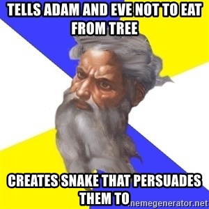 God - TELLS ADAM AND EVE NOT TO EAT FROM TREE CREATES SNAKE THAT PERSUADES THEM TO
