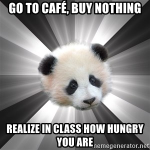 Regretting panda - Go to café, buy nothing Realize in class how hungry you are