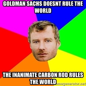 Background - Goldman sachs doesnt rule the world the inanimate carbon rod rules the world