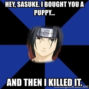 Oh Itachi - Hey, Sasuke. I bought you a puppy... and then I killed it.