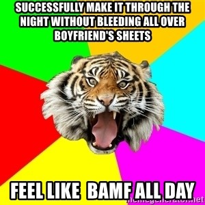 Time Of The Month Tiger - successfully make it through the night without bleeding all over boyfriend's sheets feel like  BAMF all day