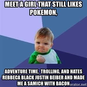 Success Kid - meet a girl that still likes pokemon, adventure time,  trolling, and hates rebbeca black justin beiber and made me a samich with bacon
