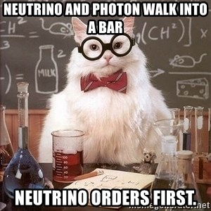 Chemistry Cat - neutrino and photon walk into a bar Neutrino orders first.