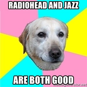 Politically Neutral Dog - radiohead and jazz are both good