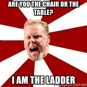 James The Table - are you the chair or the table? I am the ladder