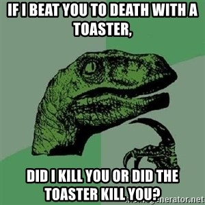 Philosoraptor - If i beat you to death with a toaster, Did I kill you or did the toaster kill you?
