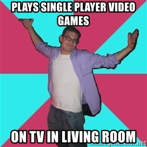 Douchebag Roommate - plays single player video games on tv in living room