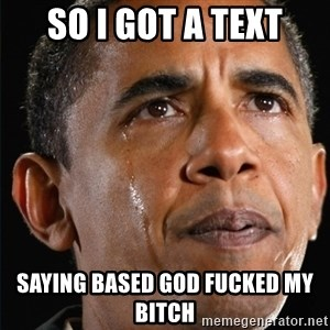 Obama Crying - so i got a text saying based god fucked my bitch