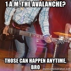 Pop Punk Bro - 1 A.M. the avalanche? those can happen anytime, bro