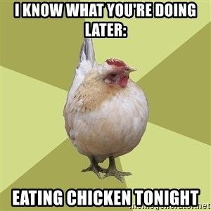 Uneducatedchicken - I know what you're doing later: Eating chicken tonight