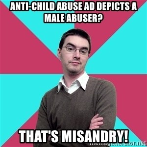 Privilege Denying Dude - Anti-child abuse ad depicts a male abuser? that's misandry!
