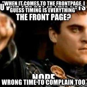 """Downvoting Roman - """"When it comes to the frontpage, I guess timing is everything"""" wrong time to complain too"""