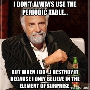The Most Interesting Man In The World - I don't always use the periodic table... BUT WHEN I DO ...I destroy it because I only believe in the element of surprise.