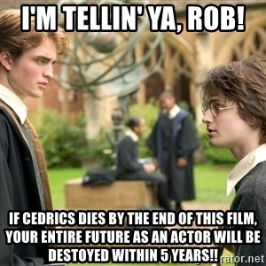 Harry Potter  - i'm tellin' ya, Rob! if cedrics dies by the end of this film, your entire future as an actor will be destoyed within 5 years!!