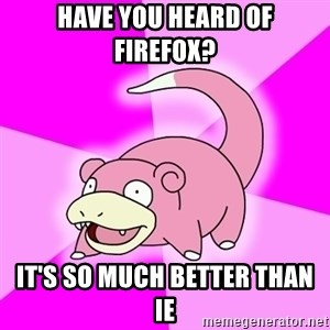 Slowpoke - have you heard of firefox? it's so much better than ie