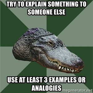 Aspie Alligator - try to explain something to someone else use at least 3 examples or analogies