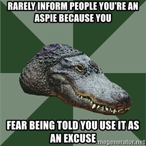 Aspie Alligator - RARELY INFORM PEOPLE YOU'RE AN ASPIE because you fear being told you use it as an excuse