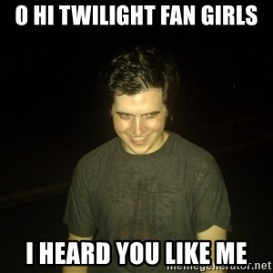 Rapist Edward - o hi twilight fan girls i heard you like me