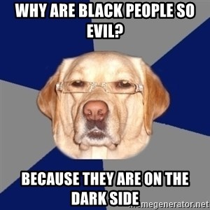 Racist Dawg - why are black people so evil? because they are on the dark side