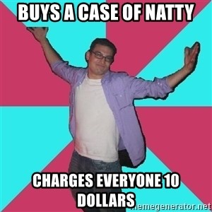 Douchebag Roommate - buys a case of natty charges everyone 10 dollars