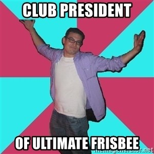 Douchebag Roommate - club president of ultimate frisbee