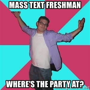 Douchebag Roommate - mass text freshman Where's the party at?