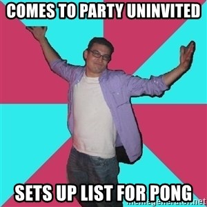 Douchebag Roommate - comes to party uninvited sets up list for pong
